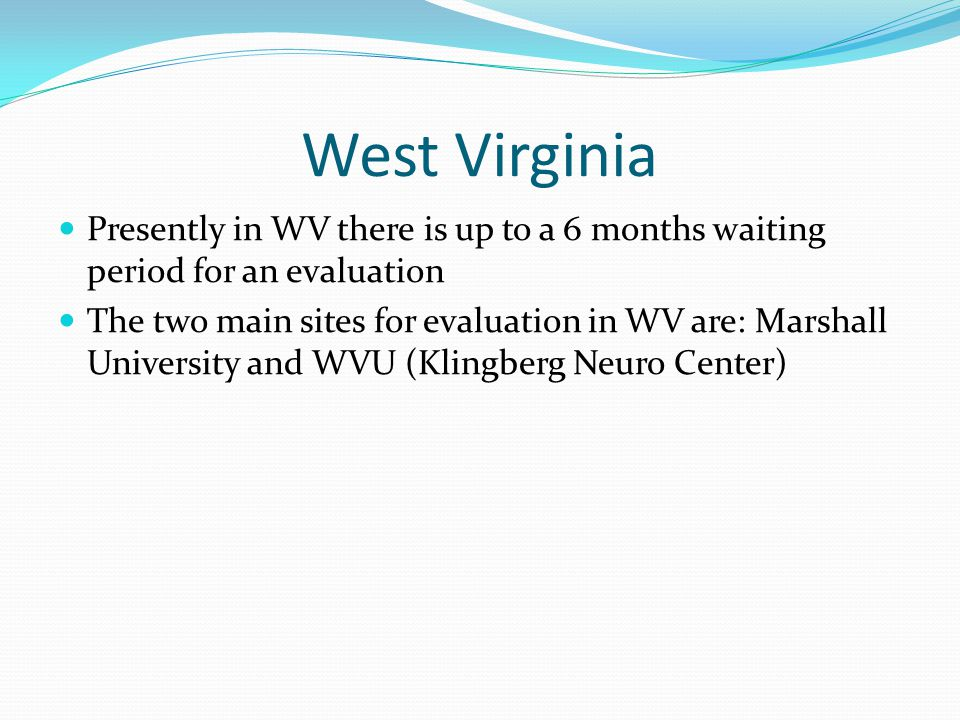 West Virginia Presently in WV there is up to a 6 months waiting period for an evaluation.