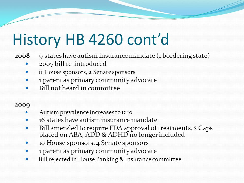History HB 4260 cont'd 2008 9 states have autism insurance mandate (1 bordering state) 2007 bill re-introduced.