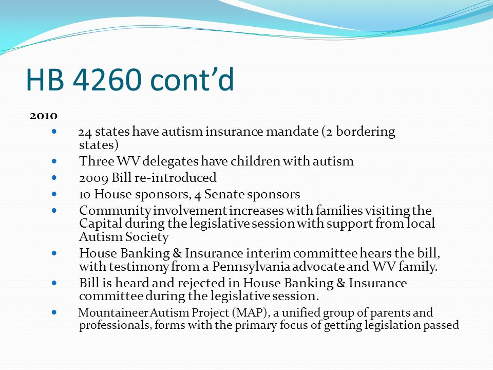 HB 4260 cont'd 2010. 24 states have autism insurance mandate (2 bordering states) Three WV delegates have children with autism.