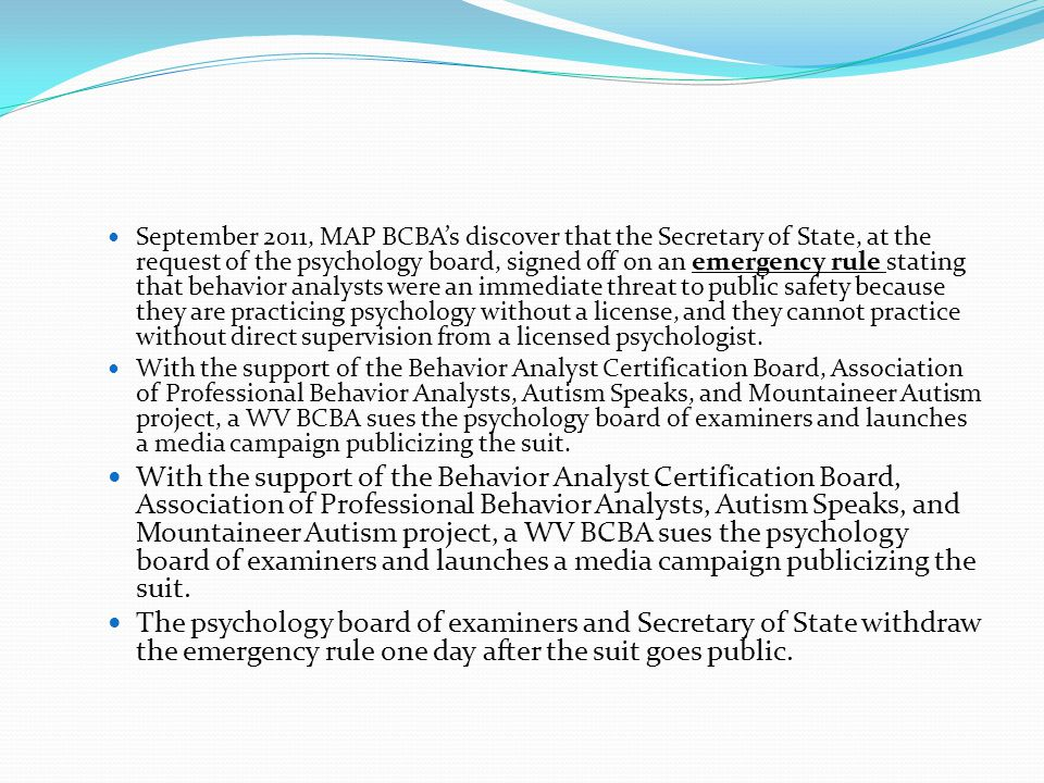 September 2011, MAP BCBA's discover that the Secretary of State, at the request of the psychology board, signed off on an emergency rule stating that behavior analysts were an immediate threat to public safety because they are practicing psychology without a license, and they cannot practice without direct supervision from a licensed psychologist.