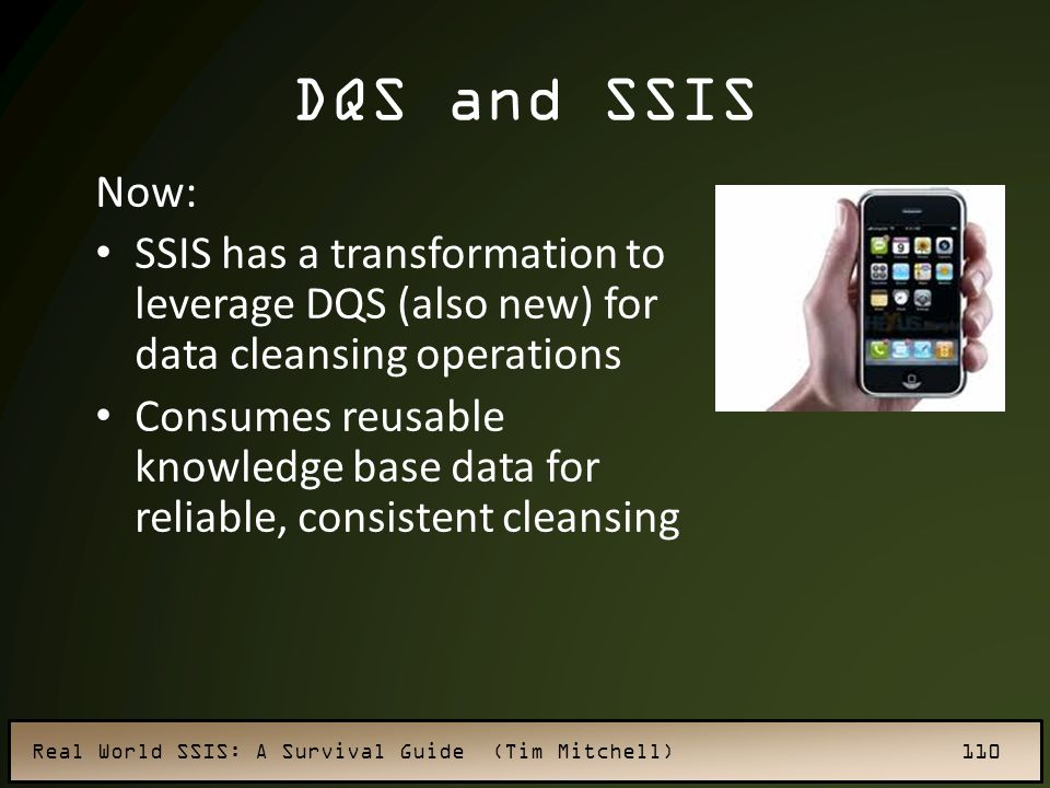 DQS and SSIS Now: SSIS has a transformation to leverage DQS (also new) for data cleansing operations.