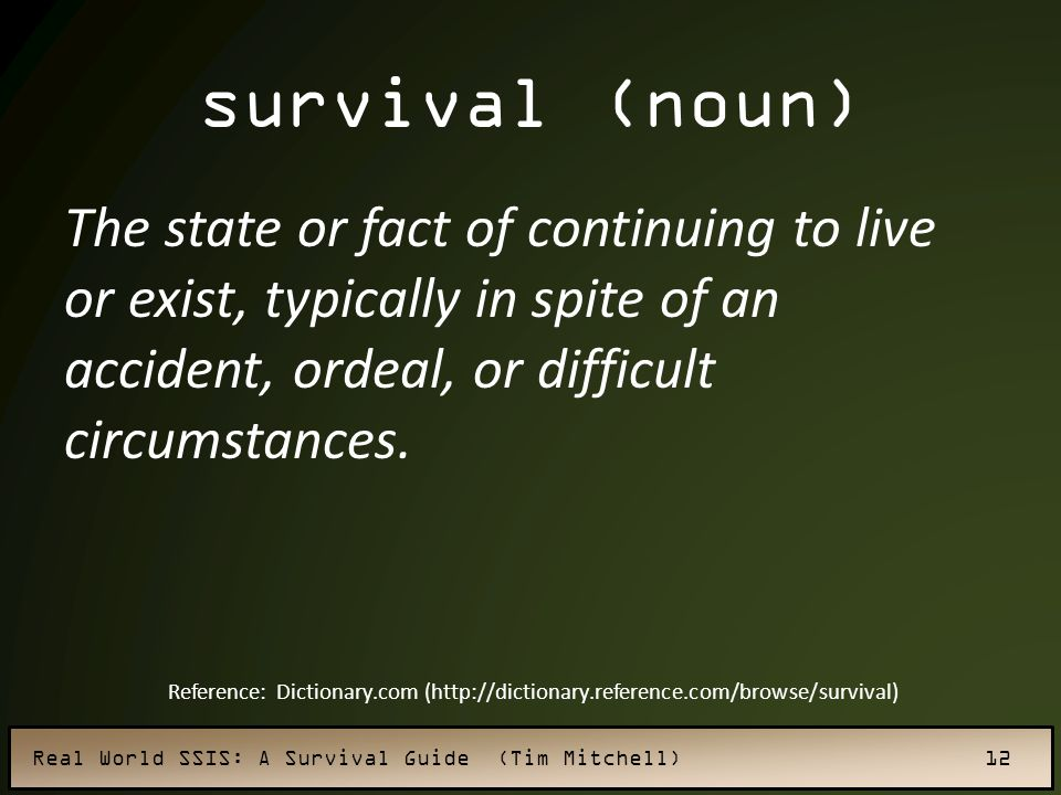 survival (noun) The state or fact of continuing to live or exist, typically in spite of an accident, ordeal, or difficult circumstances.