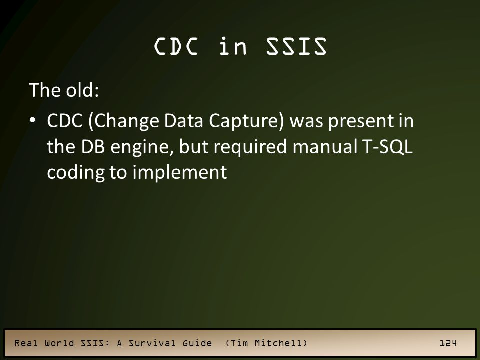 CDC in SSIS The old: CDC (Change Data Capture) was present in the DB engine, but required manual T-SQL coding to implement.