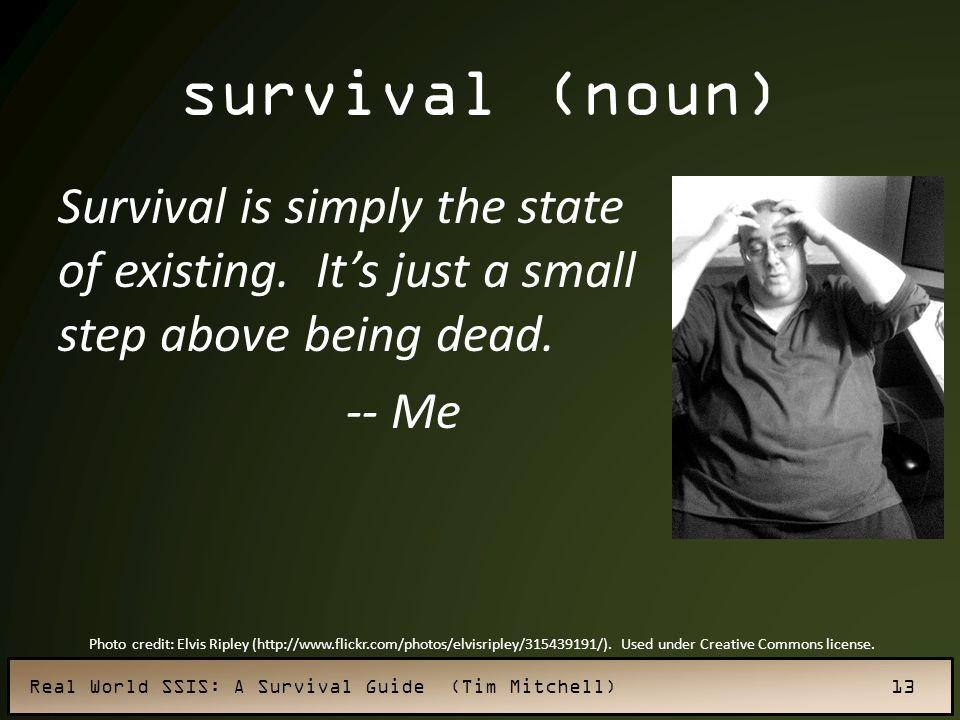 survival (noun) Survival is simply the state of existing. It's just a small step above being dead. -- Me