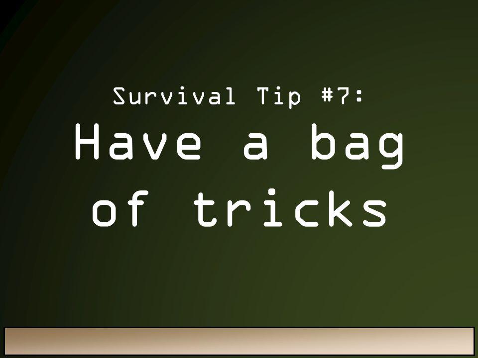 Survival Tip #7: Have a bag of tricks