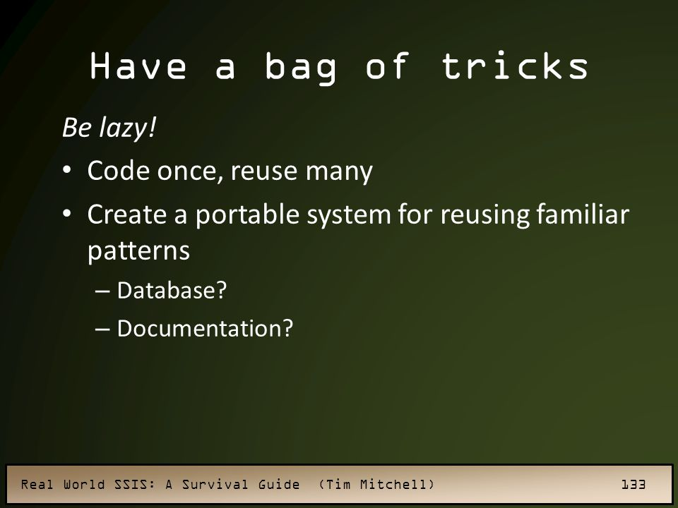 Have a bag of tricks Be lazy! Code once, reuse many