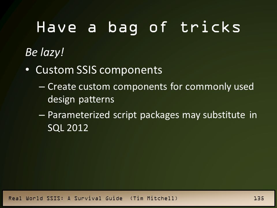 Have a bag of tricks Be lazy! Custom SSIS components