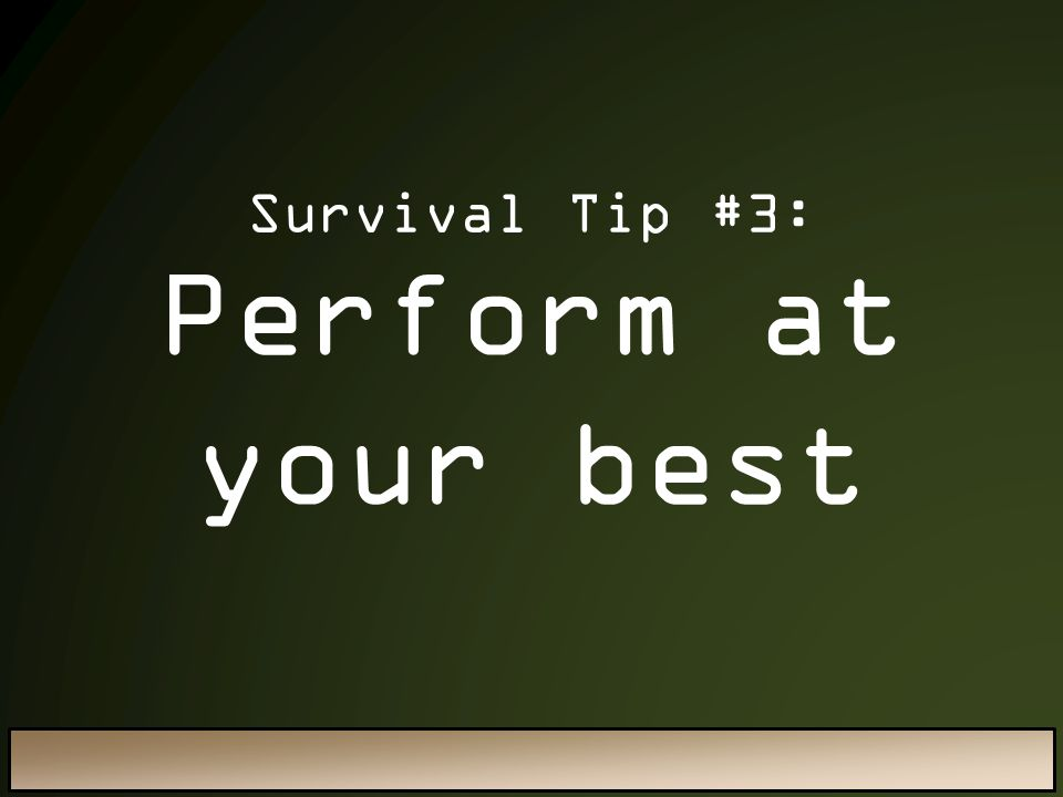 Survival Tip #3: Perform at your best