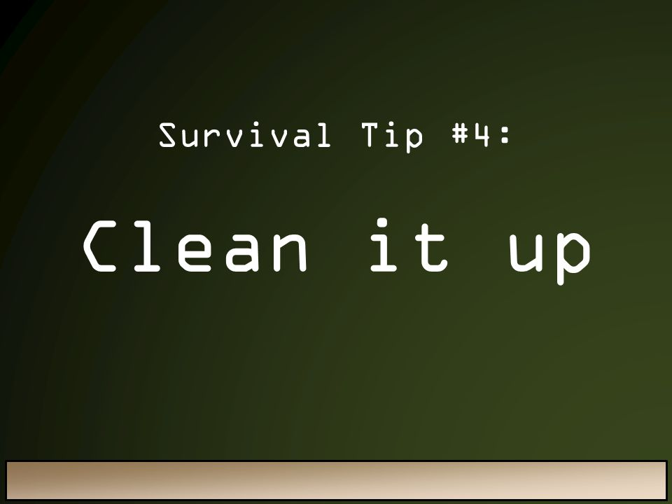 Survival Tip #4: Clean it up