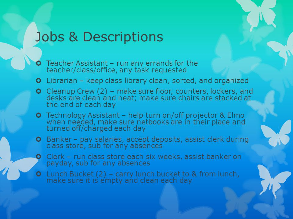 Jobs & Descriptions Teacher Assistant – run any errands for the teacher/class/office, any task requested.