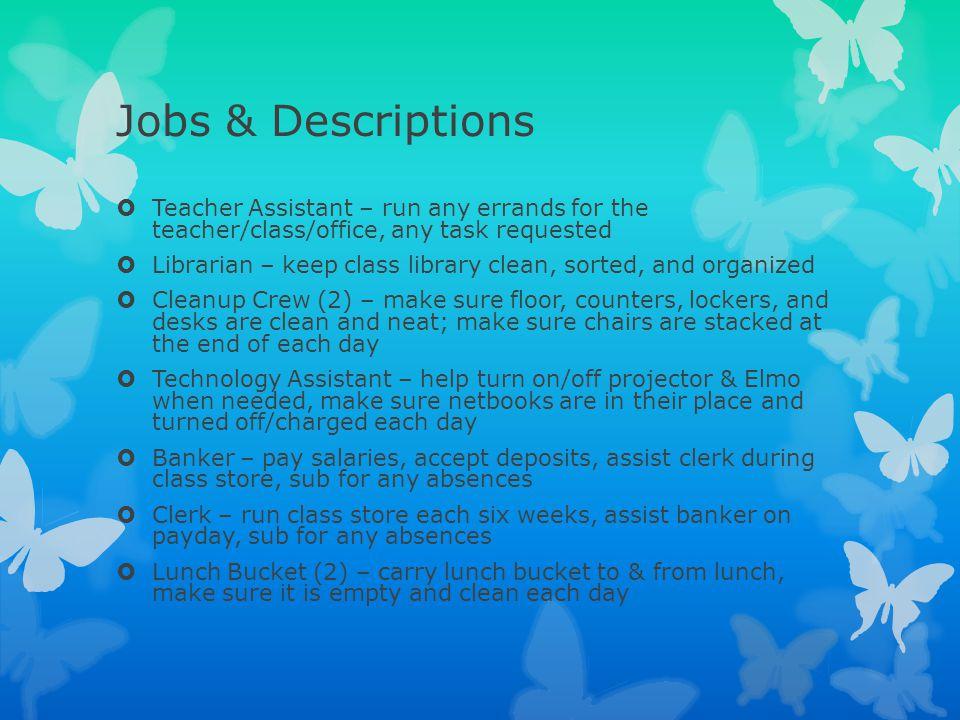 Jobs & Descriptions Teacher Assistant – run any errands for the teacher/class/office, any task requested.