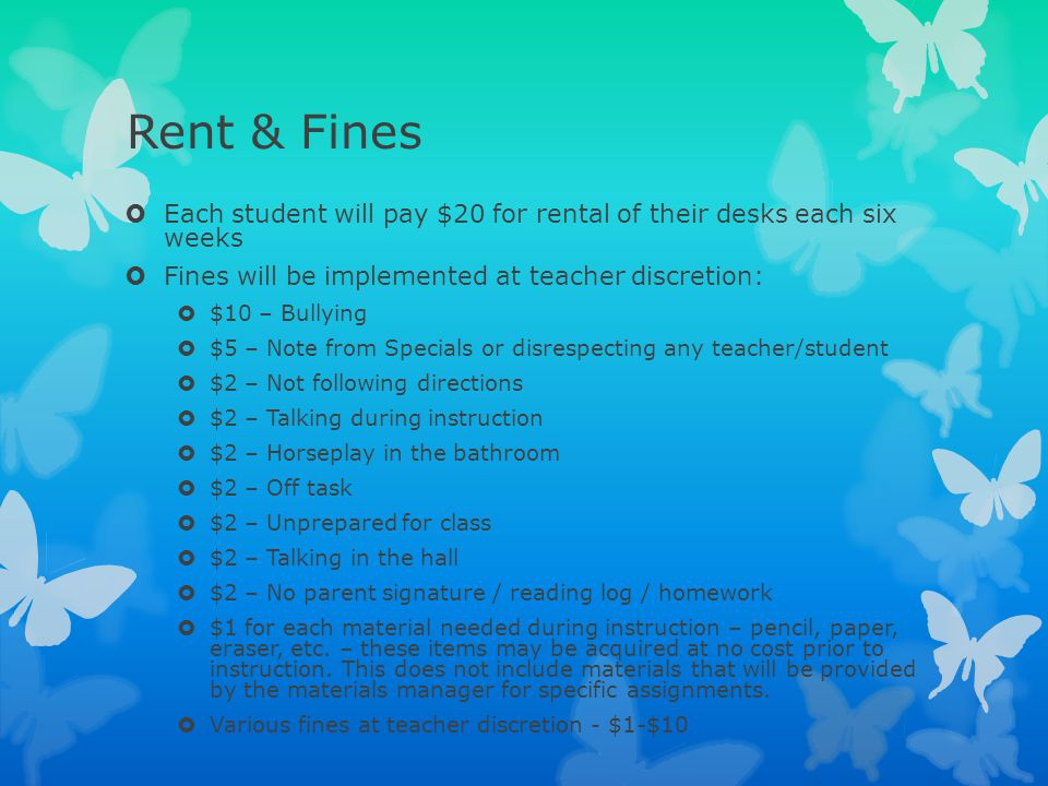 Rent & Fines Each student will pay $20 for rental of their desks each six weeks. Fines will be implemented at teacher discretion: