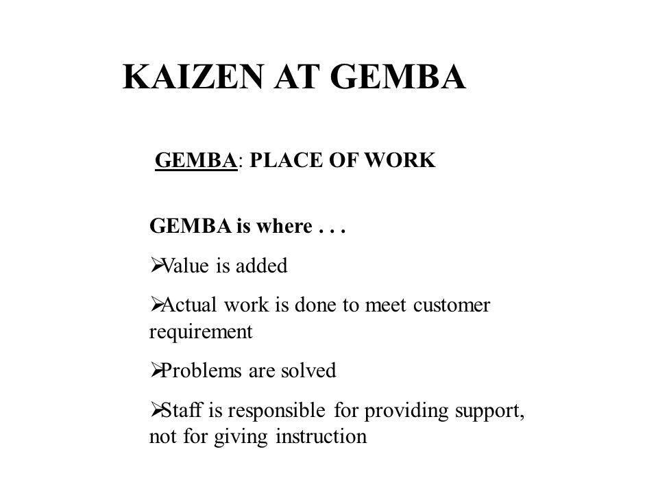 KAIZEN AT GEMBA GEMBA: PLACE OF WORK GEMBA is where . . .