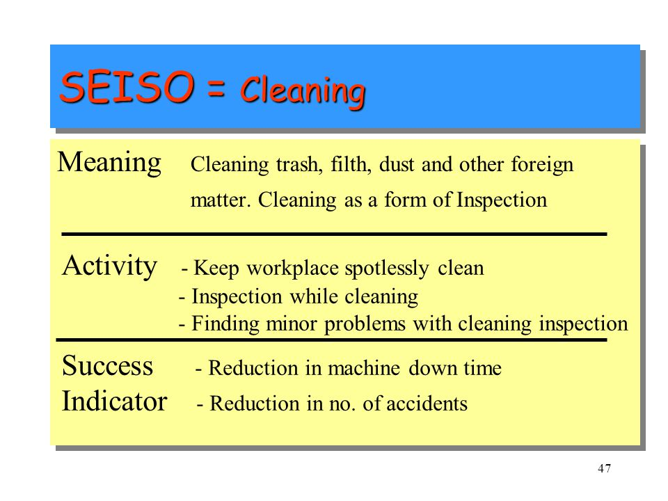 SEISO = Cleaning Meaning Cleaning trash, filth, dust and other foreign matter. Cleaning as a form of Inspection.