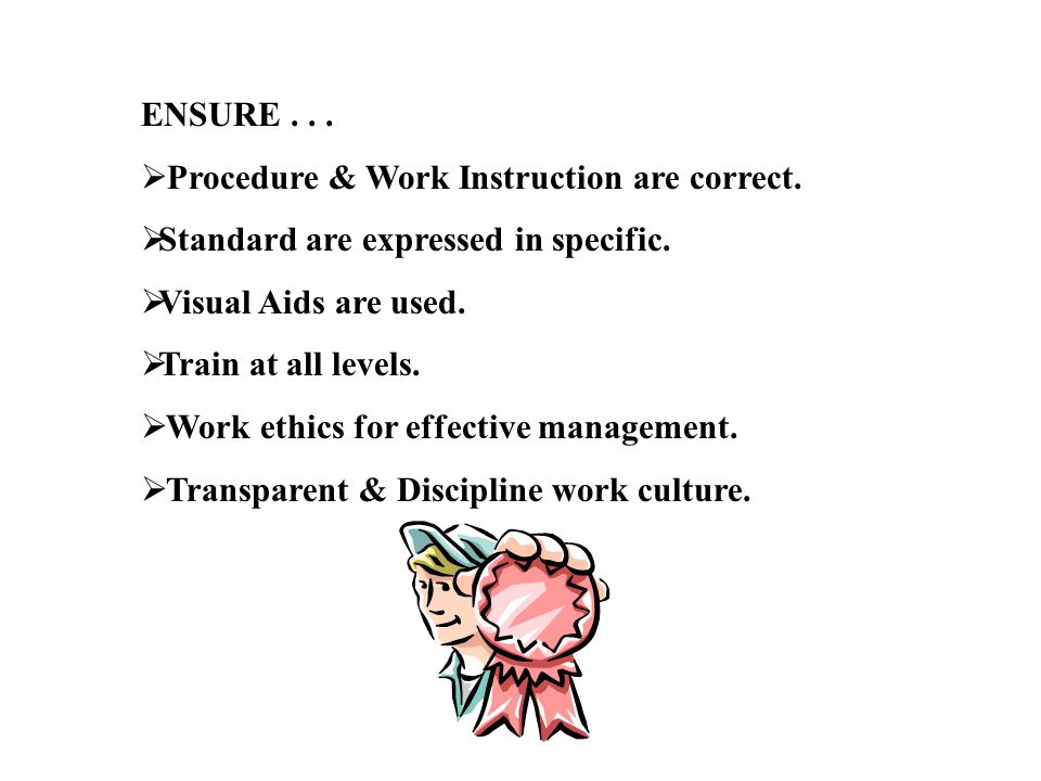 ENSURE . . . Procedure & Work Instruction are correct. Standard are expressed in specific. Visual Aids are used.