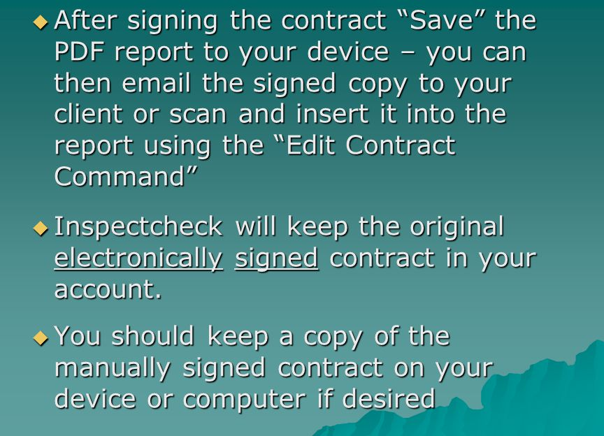 After signing the contract Save the PDF report to your device – you can then email the signed copy to your client or scan and insert it into the report using the Edit Contract Command