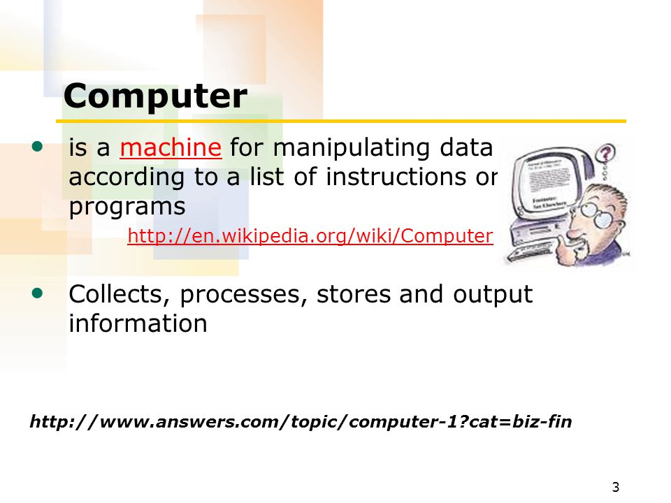 Computer is a machine for manipulating data according to a list of instructions or programs. http://en.wikipedia.org/wiki/Computer.
