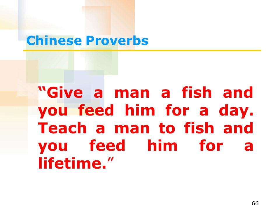 Chinese Proverbs Give a man a fish and you feed him for a day.