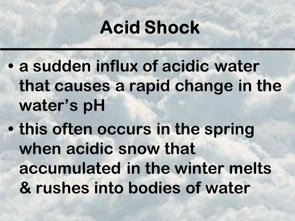 Acid Shock a sudden influx of acidic water that causes a rapid change in the water's pH.
