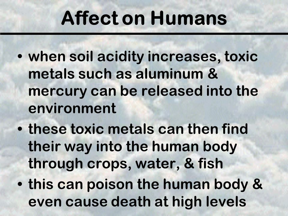 Affect on Humans when soil acidity increases, toxic metals such as aluminum & mercury can be released into the environment.