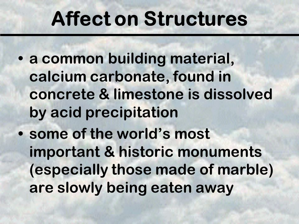 Affect on Structures a common building material, calcium carbonate, found in concrete & limestone is dissolved by acid precipitation.