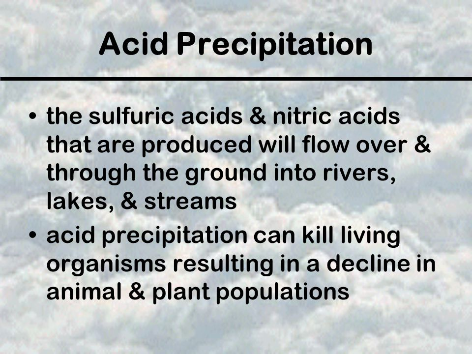Acid Precipitation the sulfuric acids & nitric acids that are produced will flow over & through the ground into rivers, lakes, & streams.