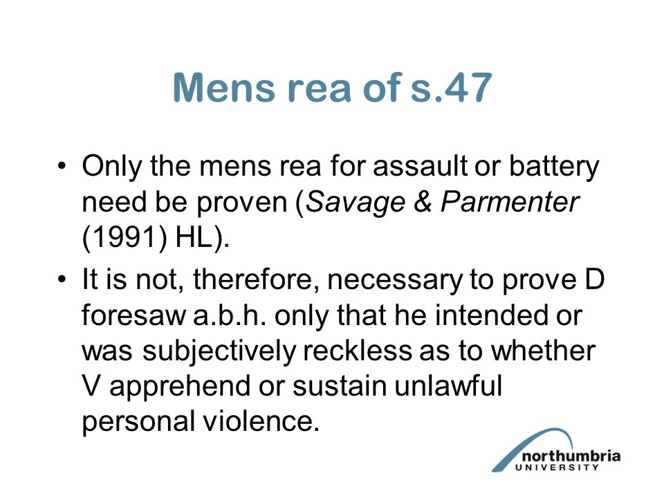 Mens rea of s.47 Only the mens rea for assault or battery need be proven (Savage & Parmenter (1991) HL).
