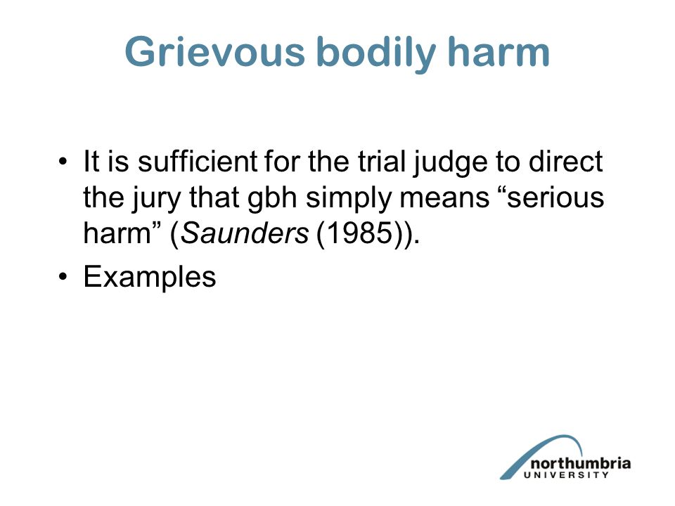 Grievous bodily harm It is sufficient for the trial judge to direct the jury that gbh simply means serious harm (Saunders (1985)).
