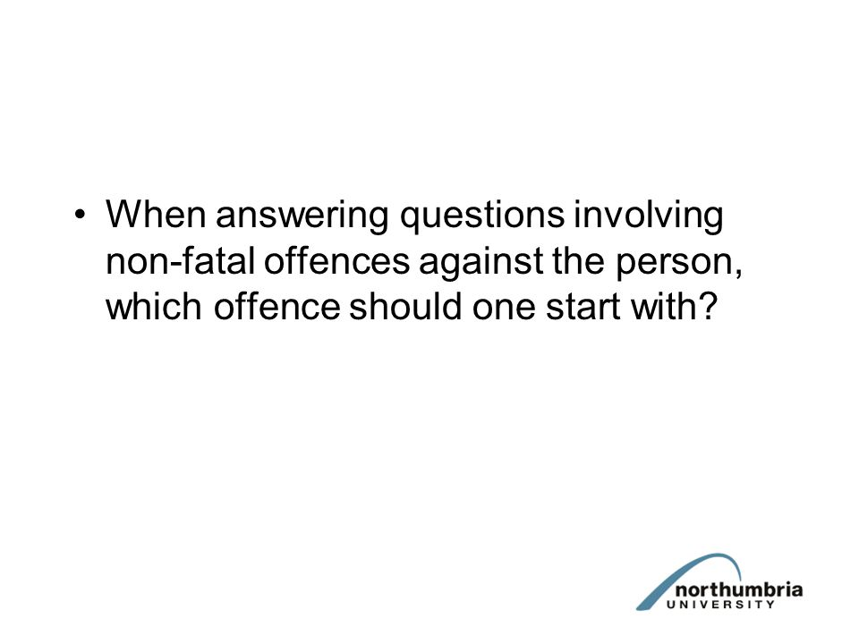 When answering questions involving non-fatal offences against the person, which offence should one start with