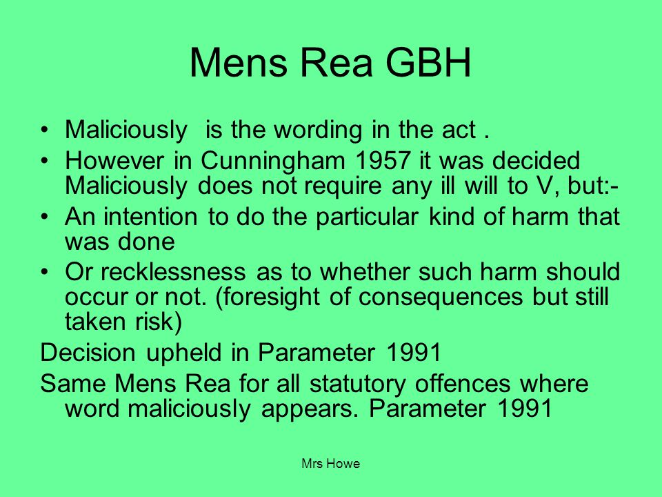 Mens Rea GBH Maliciously is the wording in the act .