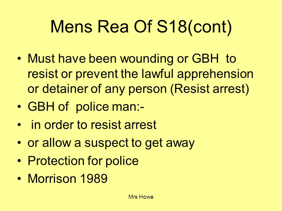 Mens Rea Of S18(cont) Must have been wounding or GBH to resist or prevent the lawful apprehension or detainer of any person (Resist arrest)