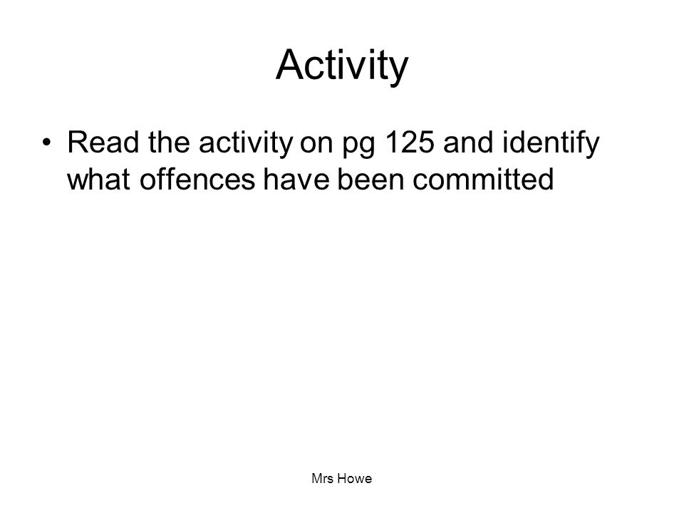 Activity Read the activity on pg 125 and identify what offences have been committed Mrs Howe