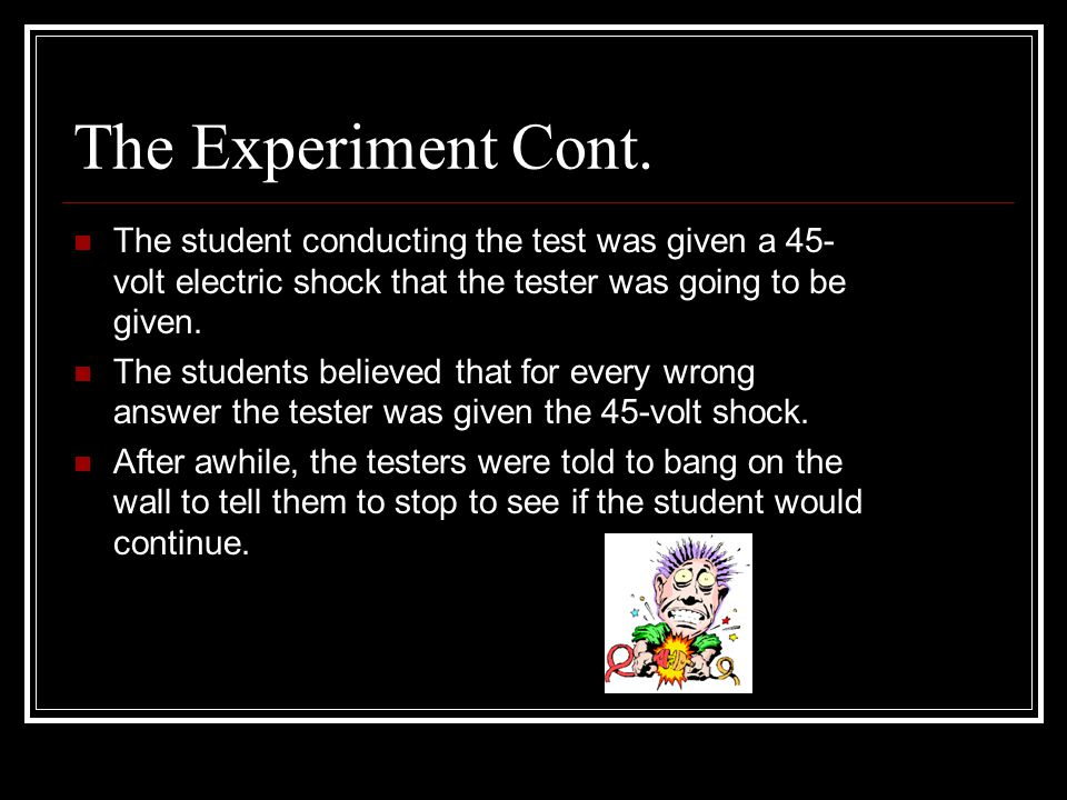 The Experiment Cont. The student conducting the test was given a 45-volt electric shock that the tester was going to be given.