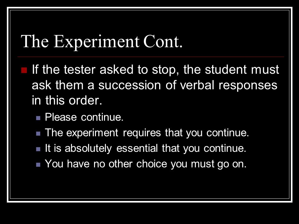 The Experiment Cont. If the tester asked to stop, the student must ask them a succession of verbal responses in this order.