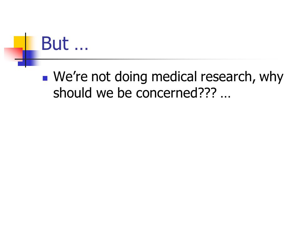 But … We're not doing medical research, why should we be concerned …