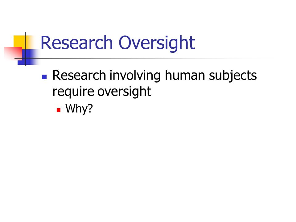 Research Oversight Research involving human subjects require oversight