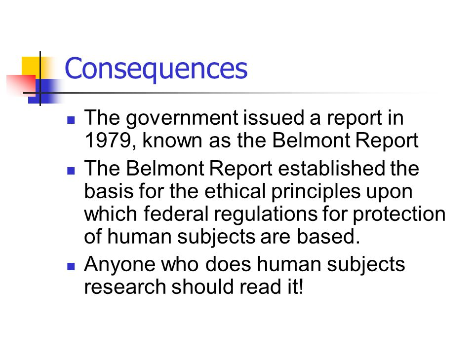 Consequences The government issued a report in 1979, known as the Belmont Report.