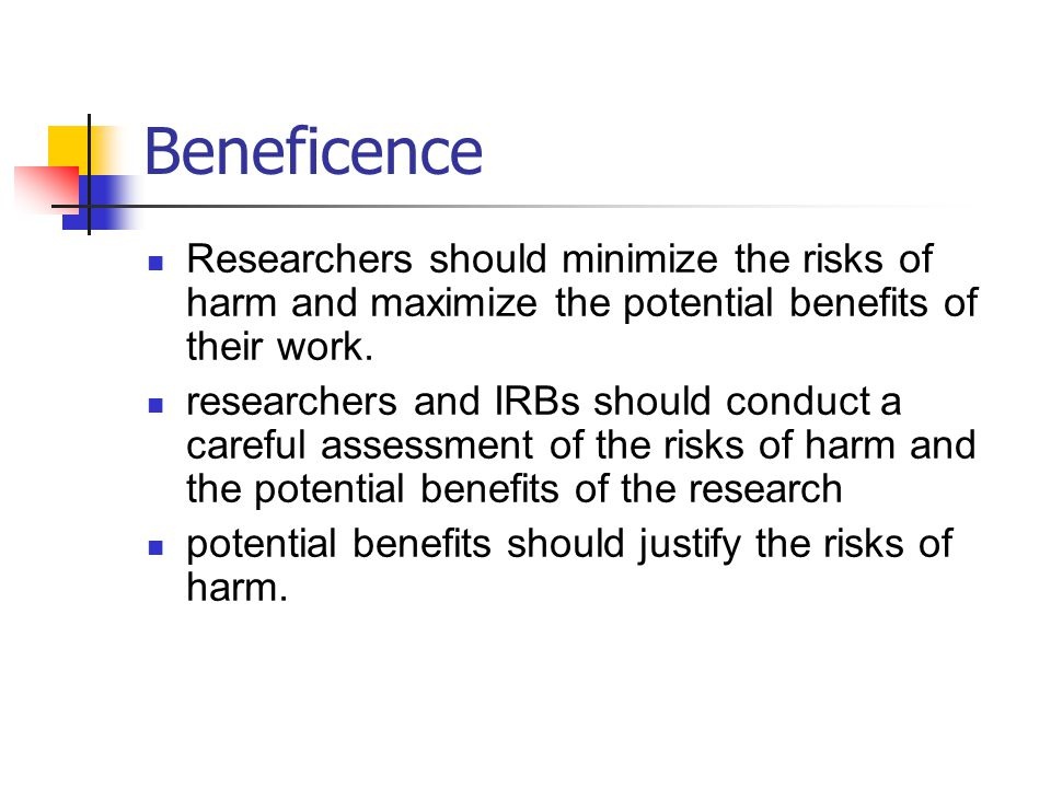 Beneficence Researchers should minimize the risks of harm and maximize the potential benefits of their work.