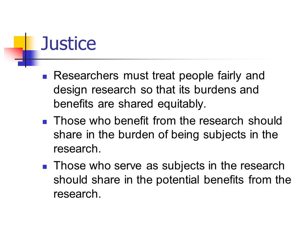 Justice Researchers must treat people fairly and design research so that its burdens and benefits are shared equitably.