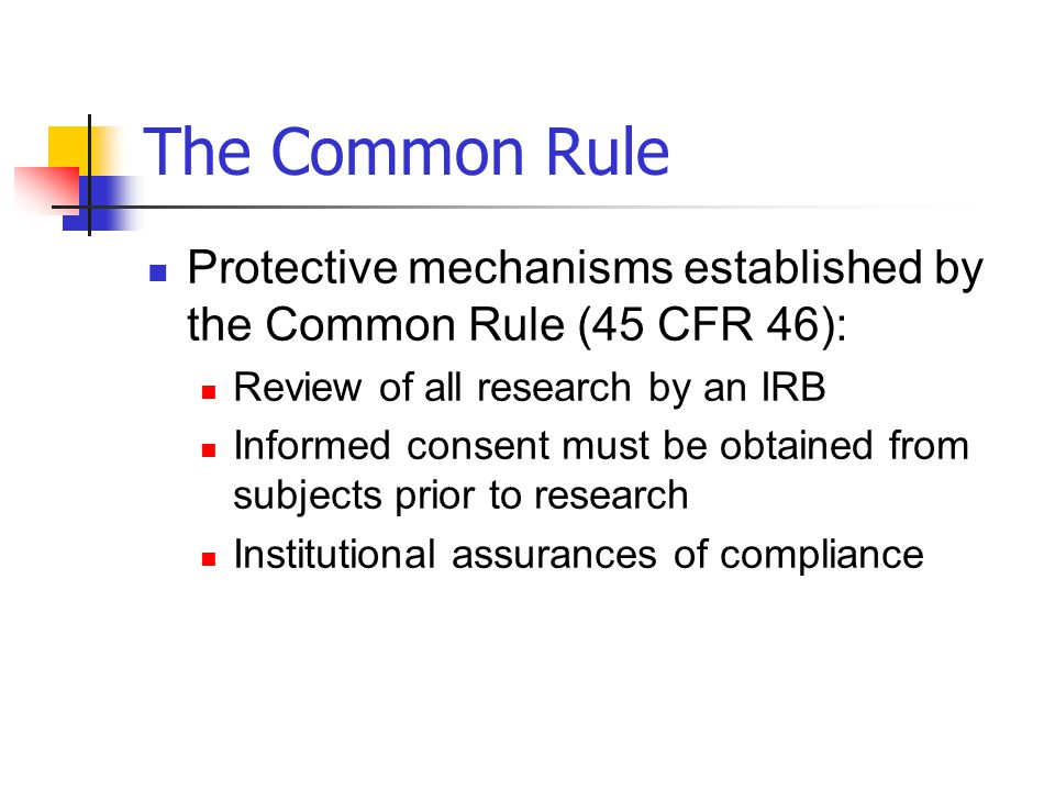 The Common Rule Protective mechanisms established by the Common Rule (45 CFR 46): Review of all research by an IRB.