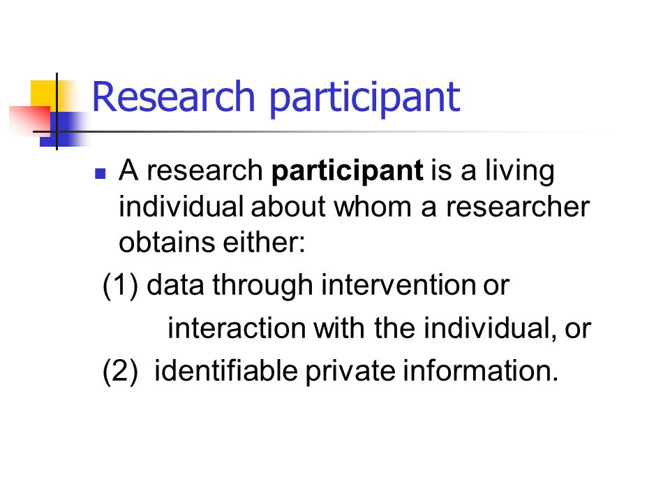 Research participant A research participant is a living individual about whom a researcher obtains either: