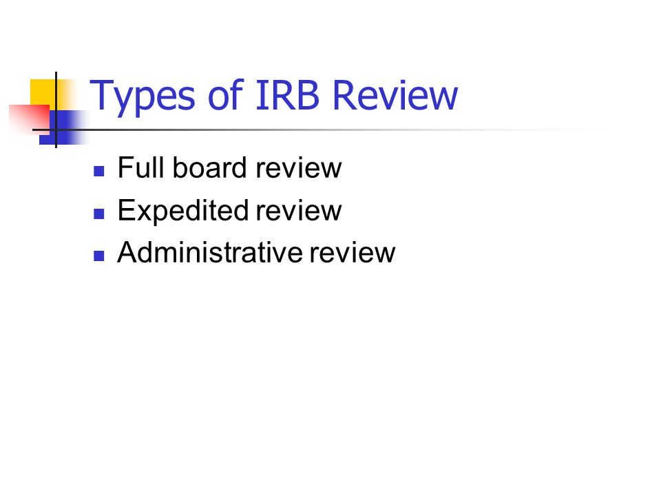 Types of IRB Review Full board review Expedited review