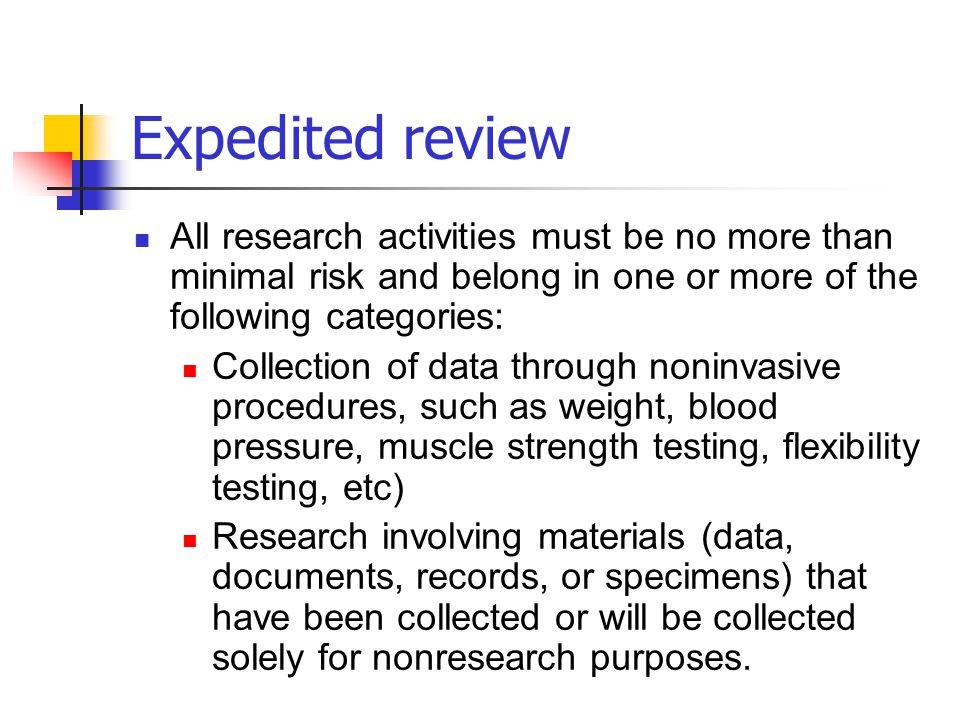 Expedited review All research activities must be no more than minimal risk and belong in one or more of the following categories:
