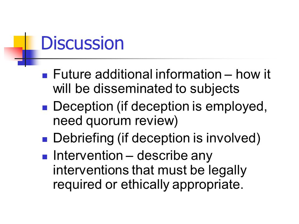 Discussion Future additional information – how it will be disseminated to subjects. Deception (if deception is employed, need quorum review)