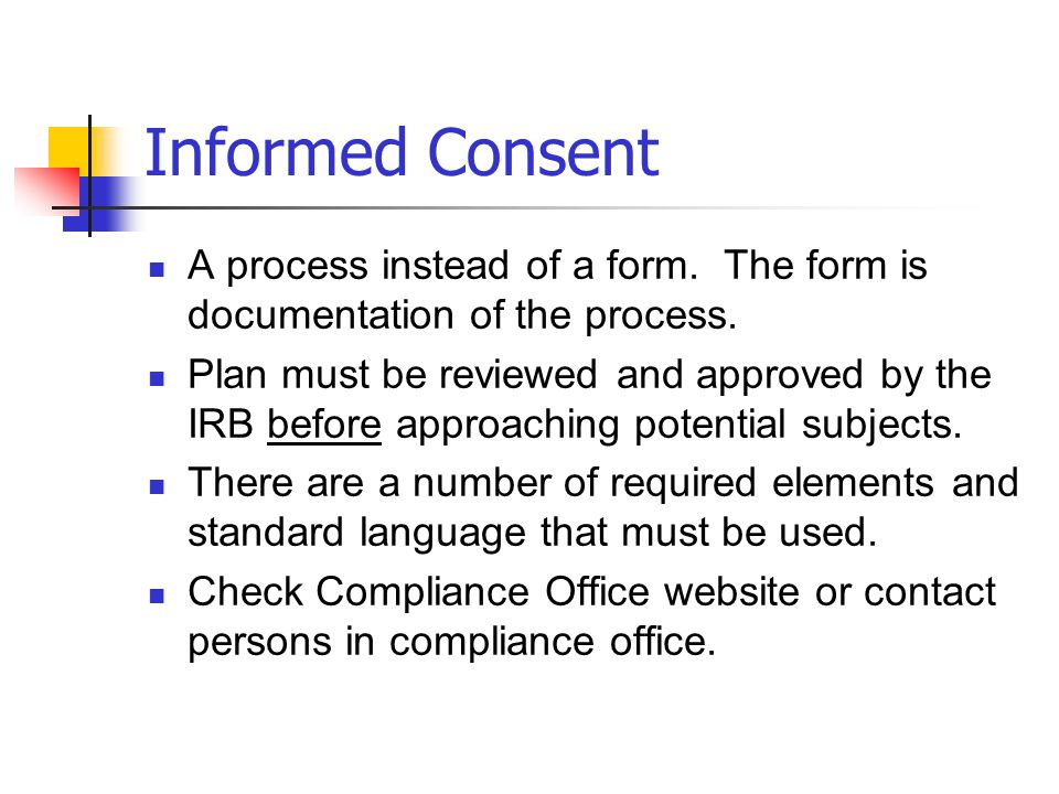 Informed Consent A process instead of a form. The form is documentation of the process.