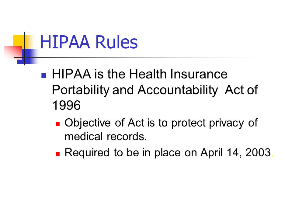 HIPAA Rules HIPAA is the Health Insurance Portability and Accountability Act of 1996. Objective of Act is to protect privacy of medical records.
