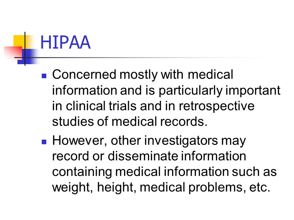 HIPAA Concerned mostly with medical information and is particularly important in clinical trials and in retrospective studies of medical records.