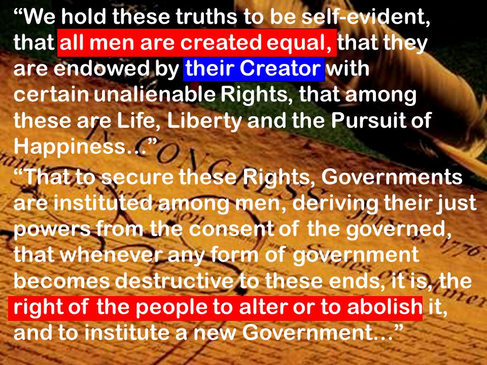 We hold these truths to be self-evident, that all men are created equal, that they are endowed by their Creator with certain unalienable Rights, that among these are Life, Liberty and the Pursuit of Happiness…