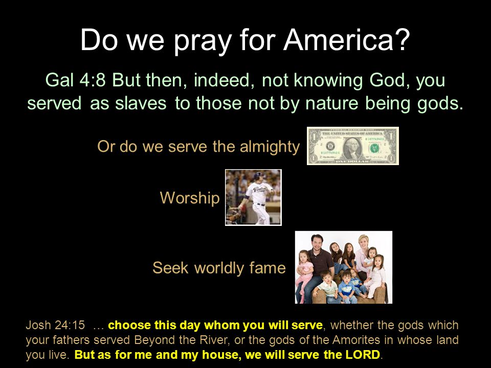 Do we pray for America Gal 4:8 But then, indeed, not knowing God, you served as slaves to those not by nature being gods.