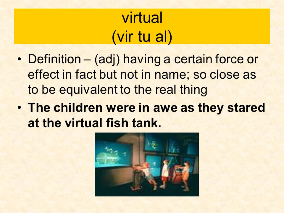 virtual (vir tu al) Definition – (adj) having a certain force or effect in fact but not in name; so close as to be equivalent to the real thing.